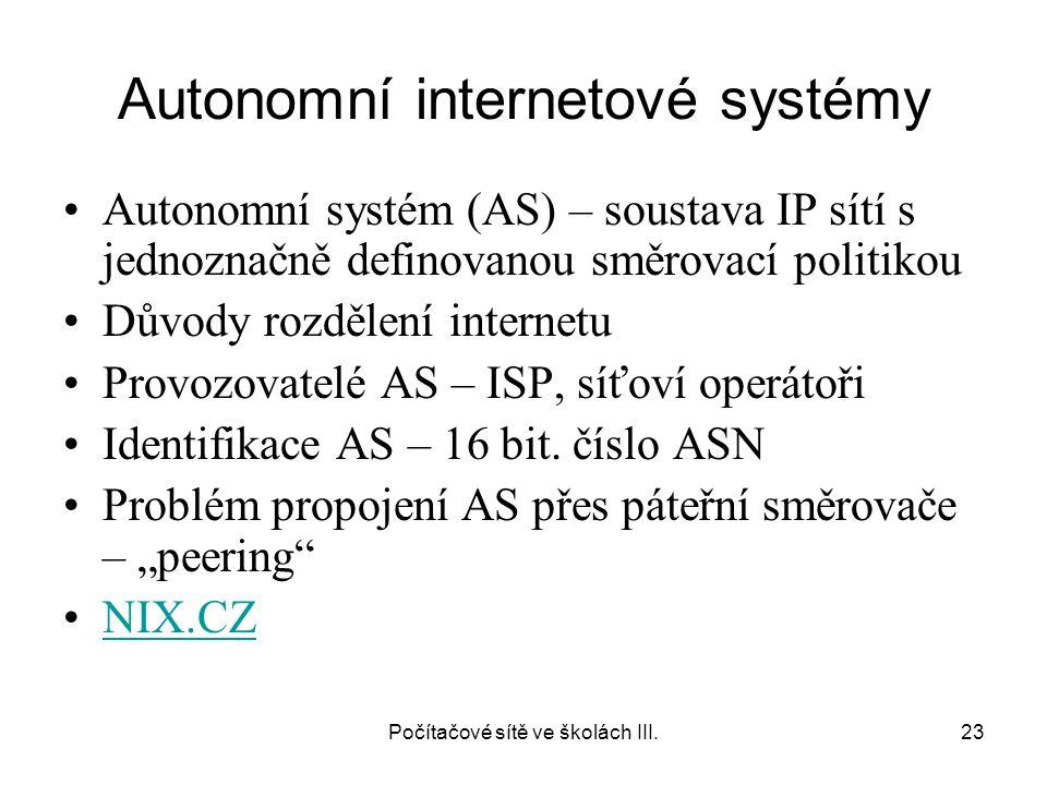 Počítačové sítě ve školách III.23 Autonomní internetové systémy Autonomní systém (AS) – soustava IP sítí s jednoznačně definovanou směrovací politikou