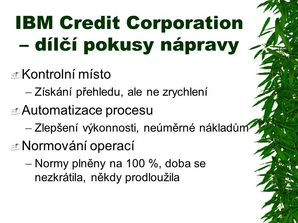 IBM Credit Corporation – dílčí pokusy nápravy  Kontrolní místo –Získání přehledu, ale ne zrychlení  Automatizace procesu –Zlepšení výkonnosti, neúměrné nákladům  Normování operací –Normy plněny na 100 %, doba se nezkrátila, někdy prodloužila