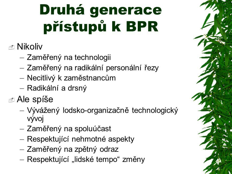 """Druhá generace přístupů k BPR  Nikoliv –Zaměřený na technologii –Zaměřený na radikální personální řezy –Necitlivý k zaměstnancům –Radikální a drsný  Ale spíše –Vývážený lodsko-organizačně technologický vývoj –Zaměřený na spoluúčast –Respektující nehmotné aspekty –Zaměřený na zpětný odraz –Respektující """"lidské tempo změny"""