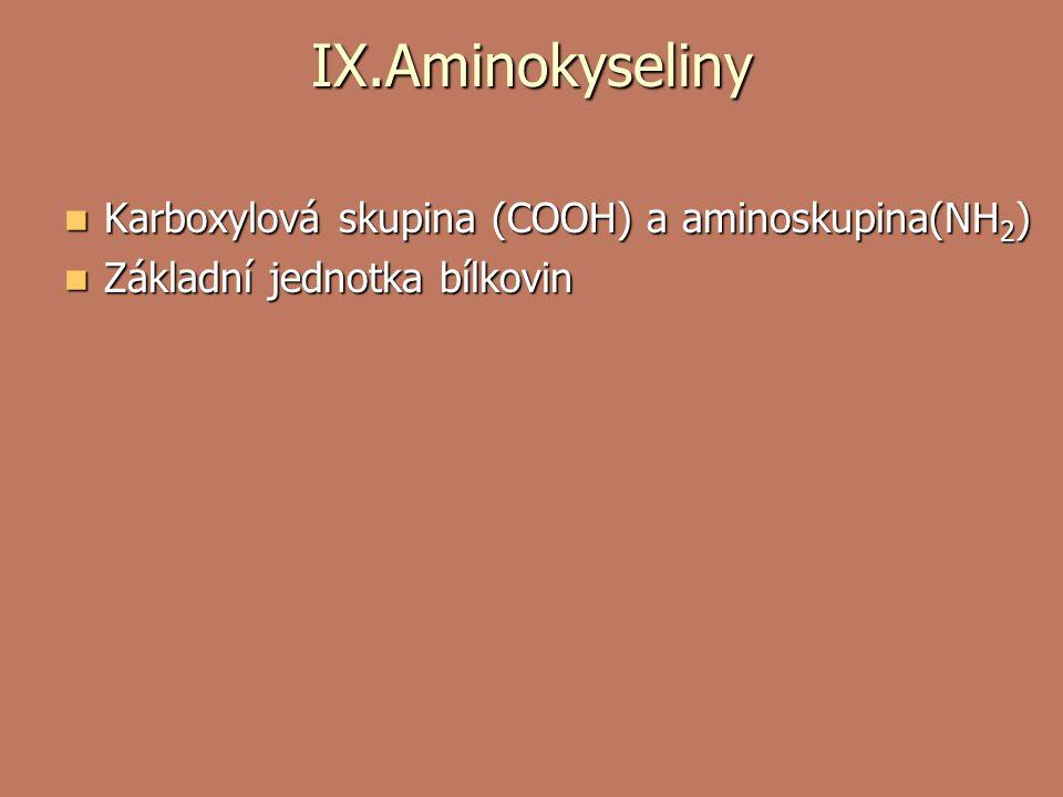 IX.Aminokyseliny Karboxylová skupina (COOH) a aminoskupina(NH 2 ) Karboxylová skupina (COOH) a aminoskupina(NH 2 ) Základní jednotka bílkovin Základní jednotka bílkovin