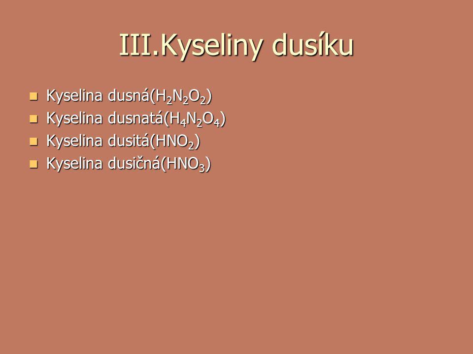 III.Kyseliny dusíku Kyselina dusná(H 2 N 2 O 2 ) Kyselina dusná(H 2 N 2 O 2 ) Kyselina dusnatá(H 4 N 2 O 4 ) Kyselina dusnatá(H 4 N 2 O 4 ) Kyselina dusitá(HNO 2 ) Kyselina dusitá(HNO 2 ) Kyselina dusičná(HNO 3 ) Kyselina dusičná(HNO 3 )
