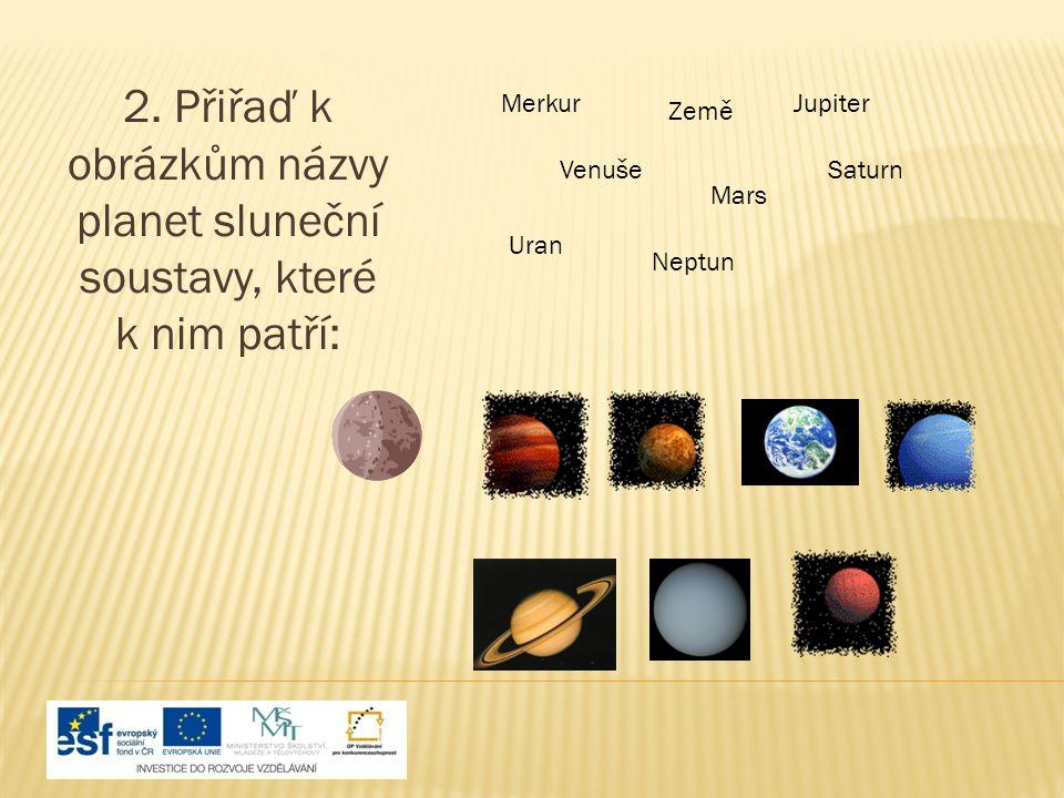 2. Přiřaď k obrázkům názvy planet sluneční soustavy, které k nim patří: Merkur Venuše Země Mars Jupiter Saturn Uran Neptun