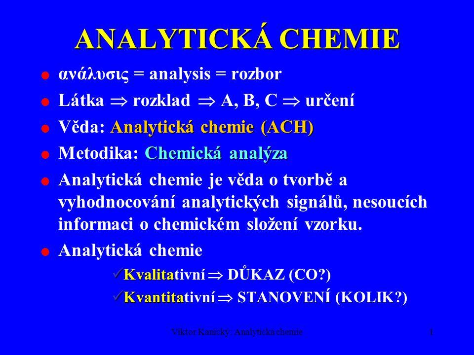 Viktor Kanický: Analytická chemie1 ANALYTICKÁ CHEMIE  ανάλυσις = analysis = rozbor  Látka  rozklad  A, B, C  určení Analytická chemie (ACH)  Věda: Analytická chemie (ACH) Chemická analýza  Metodika: Chemická analýza  Analytická chemie je věda o tvorbě a vyhodnocování analytických signálů, nesoucích informaci o chemickém složení vzorku.