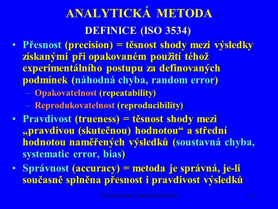 Viktor Kanický: Analytická chemie18 ANALYTICKÁ METODA Odběr a skladování vzorku, uchovávání reprezentativního materiálu Odběr a skladování vzorku, uchovávání reprezentativního materiálu Zpracování části vzorku pro kvantitativní stanovení Zpracování části vzorku pro kvantitativní stanovení Vlastní stanovení Vlastní stanovení Výpočet a prezentace výsledků Výpočet a prezentace výsledků DEFINICE (ISO 3534) Náhodná chyba (random error) = složka chyby měření, která se v průběhu opakování měření téhož vzorku mění nepředpovídatelným způsobem (náhodně).