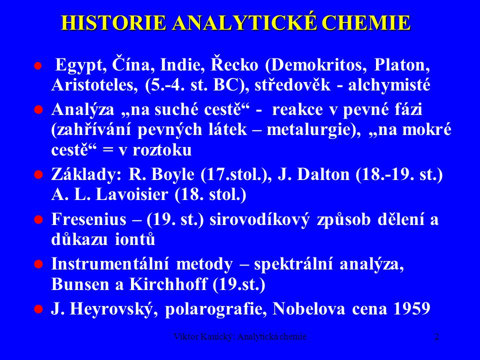 Viktor Kanický: Analytická chemie2 HISTORIE ANALYTICKÉ CHEMIE Egypt, Čína, Indie, Řecko (Demokritos, Platon, Aristoteles, (5.-4.