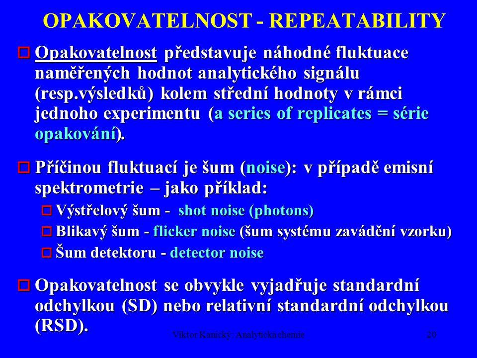 """Viktor Kanický: Analytická chemie19 ANALYTICKÁ METODA DEFINICE (ISO 3534) Přesnost(precision) = těsnost shody mezi výsledky získanými při opakovaném použití téhož experimentálního postupu za definovaných podmínek (náhodná chyba, random error)Přesnost (precision) = těsnost shody mezi výsledky získanými při opakovaném použití téhož experimentálního postupu za definovaných podmínek (náhodná chyba, random error) –Opakovatelnost (repeatability) –Reprodukovatelnost (reproducibility) Pravdivost (trueness) = těsnost shody mezi """"pravdivou (skutečnou) hodnotou a střední hodnotou naměřených výsledků (soustavná chyba, systematic error, bias)Pravdivost (trueness) = těsnost shody mezi """"pravdivou (skutečnou) hodnotou a střední hodnotou naměřených výsledků (soustavná chyba, systematic error, bias) Správnost (accuracy) = metoda je správná, je-li současně splněna přesnost i pravdivost výsledkůSprávnost (accuracy) = metoda je správná, je-li současně splněna přesnost i pravdivost výsledků"""