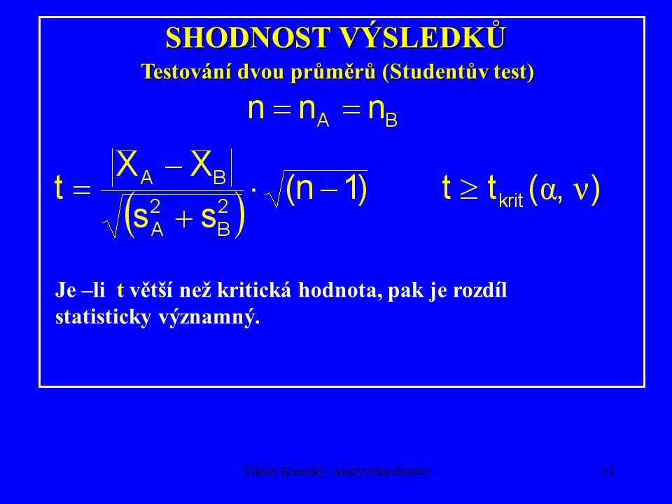 Viktor Kanický: Analytická chemie33 SHODNOST VÝSLEDKŮ Testování dvou průměrů (Studentův test) Jestliže je hodnota t větší než kritická hodnota t krit, pak je rozdíl průměrů statisticky významný: