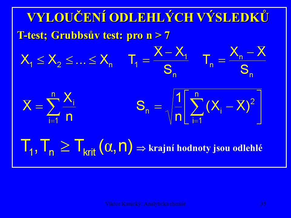 Viktor Kanický: Analytická chemie34 SHODNOST VÝSLEDKŮ Testování dvou průměrů (Studentův test) Je –li t větší než kritická hodnota, pak je rozdíl statisticky významný.