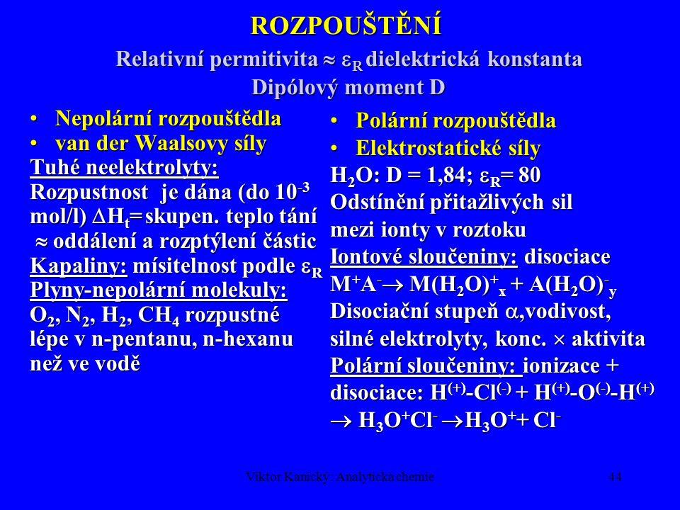 Viktor Kanický: Analytická chemie43 POVAHA SIL PŘEKONÁVANÝCH PŘI ROZPOUŠTĚNÍ Rozpouštěná látka Rozpouštědlo Povaha intermoleku lárních sil Rozpustnost