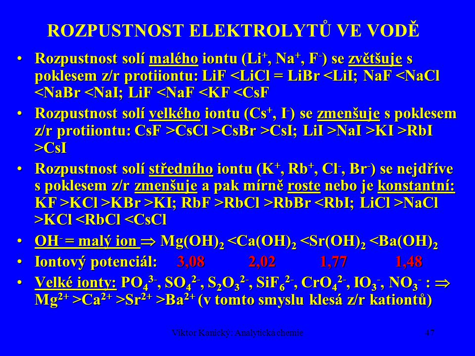 Viktor Kanický: Analytická chemie46 ROZPUSTNOST ELEKTROLYTŮ VE VODĚ Iontový potenciál z/r klesá (z klesá, r roste)  U, E H klesají, hydratační energie klesá pomaleji, protože při větším r se koordinuje větší počet molekul vody (kompenzace poklesu)Iontový potenciál z/r klesá (z klesá, r roste)  U, E H klesají, hydratační energie klesá pomaleji, protože při větším r se koordinuje větší počet molekul vody (kompenzace poklesu) Rozpustnost iontových sloučenin závisí na bilanci E H + URozpustnost iontových sloučenin závisí na bilanci E H + U –Ionizace (disociace) = endotermní proces, U > 0 –Hydratace = exotermní proces, E H < 0 Látka se rozpouští:Látka se rozpouští: –dobře, je-li E H + U < 0, (U < | E H | ) –obtížně, je-li E H + U > 0, (U > | E H | ) Rozpustnost fluoridů alkalických kovů roste LiF  CsF, protože U klesá od Li  Cs rychleji než E H (pokles E H brzděn nárůstem koordinovaných molekul H 2 0 (Li + 4H 2 O, Cs + 8H 2 O)Rozpustnost fluoridů alkalických kovů roste LiF  CsF, protože U klesá od Li  Cs rychleji než E H (pokles E H brzděn nárůstem koordinovaných molekul H 2 0 (Li + 4H 2 O, Cs + 8H 2 O)