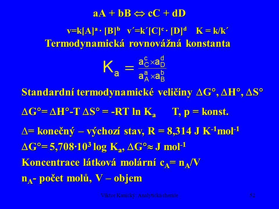 Viktor Kanický: Analytická chemie51 POŽADAVKY NA ANALYTICKÉ REAKCE 1.Rychlé reakce - během promíchání (titrace) 2.Jednoznačné - bez vedlejších produktů 3.Úplnost přeměny – rovnováha  produkty Chemická rovnováha Srážková teorie chemických reakcíSrážková teorie chemických reakcí A + B  AB (aktivovaný komplex)  produkty N A N B – počet částic v daném objemu Počet srážek AB je dán kombinačním číslem: (N A + N B )!/[2!(N A + N B - 2)!] - N A !/[2!(N A - 2)!] - N B !/[2!(N B - 2)!]= =N A ·N B Obdobně pro aA + bB  A a B b je počet možných seskupení = =(N A ) a ·(N B ) b /a.
