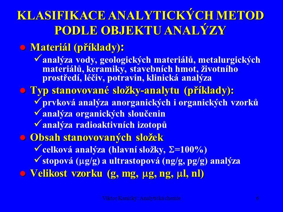 Viktor Kanický: Analytická chemie5 KLASIFIKACE ANALYTICKÝCH METOD PODLE PRINCIPU Chemické metody (chemické reakce) Chemické metody (chemické reakce) Gravimetrie (vážková analýza) Volumetrie (odměrná analýza) Fyzikálně-chemické a fyzikální metody Fyzikálně-chemické a fyzikální metody Spektroskopické (záření, částice – elektrony, ionty) Separační (rozdělení složek v čase a prostoru mezi 2 fáze) Elektrochemické (elektrodové děje) Biochemické metody (enzymy, mikroorganismy) Biochemické metody (enzymy, mikroorganismy)