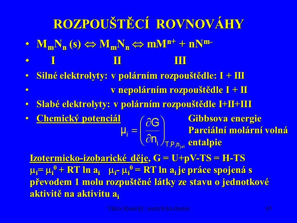 Viktor Kanický: Analytická chemie64 KOMPLEXOTVORNÉ ROVNOVÁHY Poměrné zastoupení jednotlivých komplexů udává distribuční koeficient  k = [ML k ]/c MPoměrné zastoupení jednotlivých komplexů udává distribuční koeficient  k = [ML k ]/c M  M(L) = koeficient komplexní rovnováhy  1 + 2  2 + … + k  k +…+n  n =  1 + 2  2 + … + k  k +…+ n  n Podmíněná konstanta stability komplexu Podmíněná konstanta stability komplexu Podmíněné koncentrace (hvězdička) [ML * ]= [ML] + [MHL]+ …=  ML [ML] [M * ]= c M -[ML * ] = [M] + [MOH]+…=  M [M] [L * ] = c L - [ML * ] = [L] + [HL] + …=  L [L]  ML = koeficient vedlejší reakce