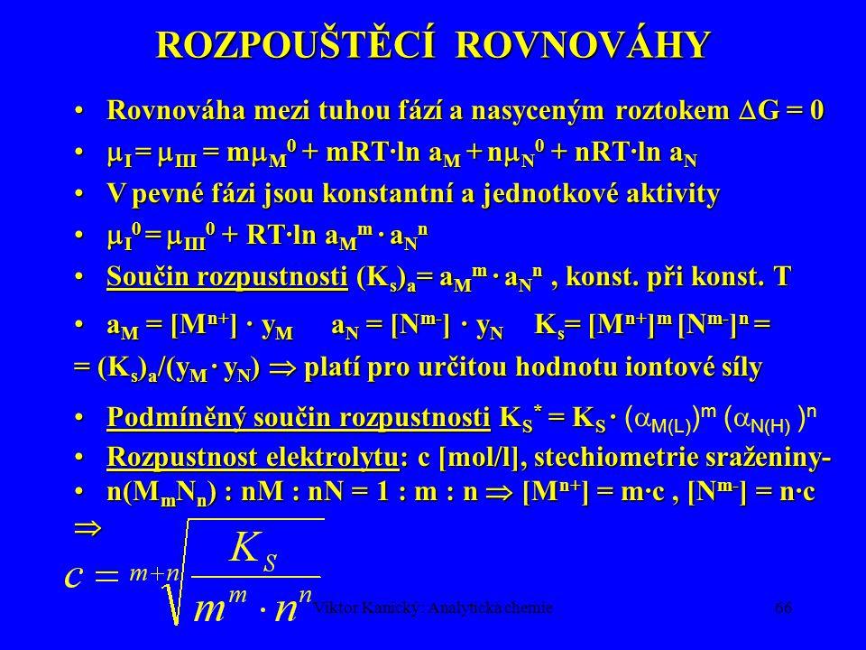 Viktor Kanický: Analytická chemie65 ROZPOUŠTĚCÍ ROVNOVÁHY M m N n (s)  M m N n  mM n+ + nN m-M m N n (s)  M m N n  mM n+ + nN m- I II III I II III Silné elektrolyty: v polárním rozpouštědle: I + IIISilné elektrolyty: v polárním rozpouštědle: I + III v nepolárním rozpouštědle I + II v nepolárním rozpouštědle I + II Slabé elektrolyty: v polárním rozpouštědle I+II+IIISlabé elektrolyty: v polárním rozpouštědle I+II+III Chemický potenciálChemický potenciál Gibbsova energie Parciální molární volná entalpie Izotermicko-izobarické děje, G = U+pV-TS = H-TS  i =  i 0 + RT ln a i  i -  i 0 = RT ln a i je práce spojená s převodem 1 molu rozpuštěné látky ze stavu o jednotkové aktivitě na aktivitu a i