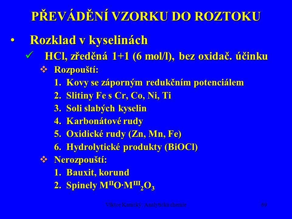 """Viktor Kanický: Analytická chemie68 PŘEVÁDĚNÍ VZORKU DO ROZTOKU A.Rozpouštění 1)ve vodě 2)v kyselinách 3)v hydroxidech Rozklad """"na mokré cestě : HCl, HNO 3, H 2 SO 4, HClO 4, HFHCl, HNO 3, H 2 SO 4, HClO 4, HF Kádinky, misky, tlakové autoklávy: sklo, křemen, porcelán, PTFEKádinky, misky, tlakové autoklávy: sklo, křemen, porcelán, PTFE Zahřívání: plynový kahan, elektrická plotna, mikrovlnný ohřevZahřívání: plynový kahan, elektrická plotna, mikrovlnný ohřev B.Tavení 1)kyselé 2)alkalické Rozklad na """"suché cestě : soda, potaš, borax,soda, potaš, borax, disíran, hydroxidy – převod na soli rozpustné v kyselinách a v H 2 O Kelímky Pt, Ni, Fe, skelnýKelímky Pt, Ni, Fe, skelnýgrafit Zahřívání: plynovýZahřívání: plynový kahan, muflová pec"""
