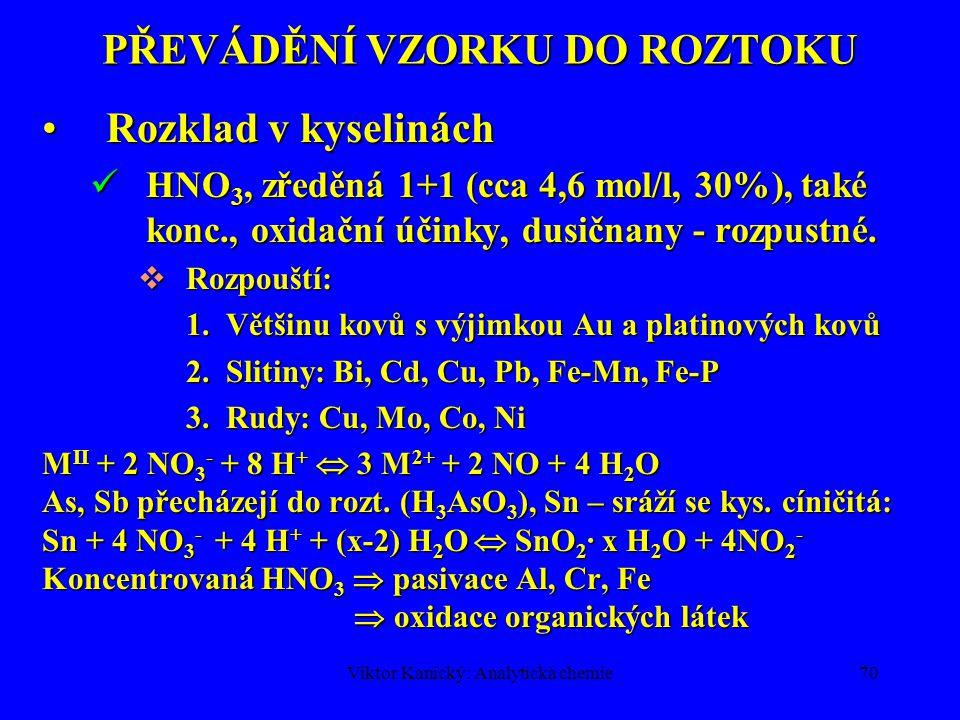 Viktor Kanický: Analytická chemie69 PŘEVÁDĚNÍ VZORKU DO ROZTOKU Rozklad v kyselináchRozklad v kyselinách HCl, zředěná 1+1 (6 mol/l), bez oxidač.