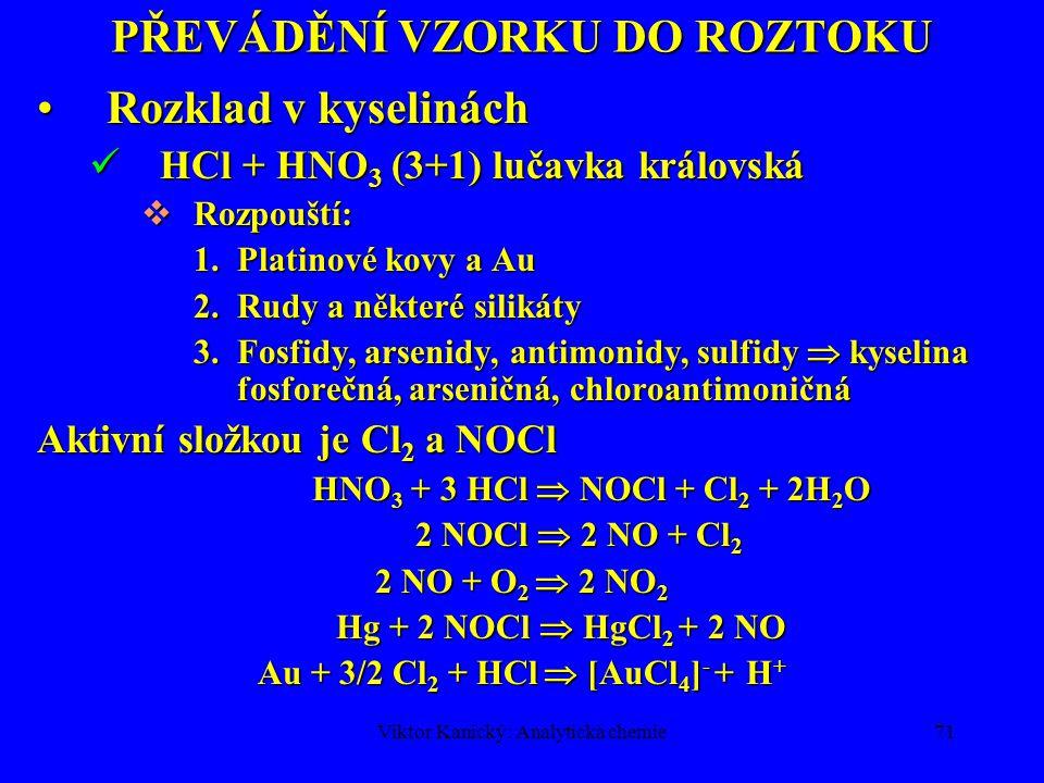 Viktor Kanický: Analytická chemie70 PŘEVÁDĚNÍ VZORKU DO ROZTOKU Rozklad v kyselináchRozklad v kyselinách HNO 3, zředěná 1+1 (cca 4,6 mol/l, 30%), také konc., oxidační účinky, dusičnany - rozpustné.