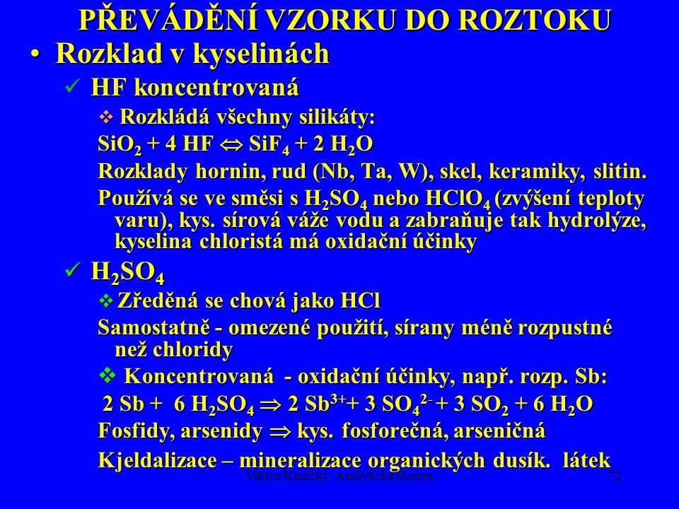 Viktor Kanický: Analytická chemie71 PŘEVÁDĚNÍ VZORKU DO ROZTOKU Rozklad v kyselináchRozklad v kyselinách HCl + HNO 3 (3+1) lučavka královská HCl + HNO 3 (3+1) lučavka královská  Rozpouští: 1.Platinové kovy a Au 2.Rudy a některé silikáty 3.Fosfidy, arsenidy, antimonidy, sulfidy  kyselina fosforečná, arseničná, chloroantimoničná Aktivní složkou je Cl 2 a NOCl HNO 3 + 3 HCl  NOCl + Cl 2 + 2H 2 O HNO 3 + 3 HCl  NOCl + Cl 2 + 2H 2 O 2 NOCl  2 NO + Cl 2 2 NOCl  2 NO + Cl 2 2 NO + O 2  2 NO 2 Hg + 2 NOCl  HgCl 2 + 2 NO Hg + 2 NOCl  HgCl 2 + 2 NO Au + 3/2 Cl 2 + HCl  [AuCl 4 ] - + H +