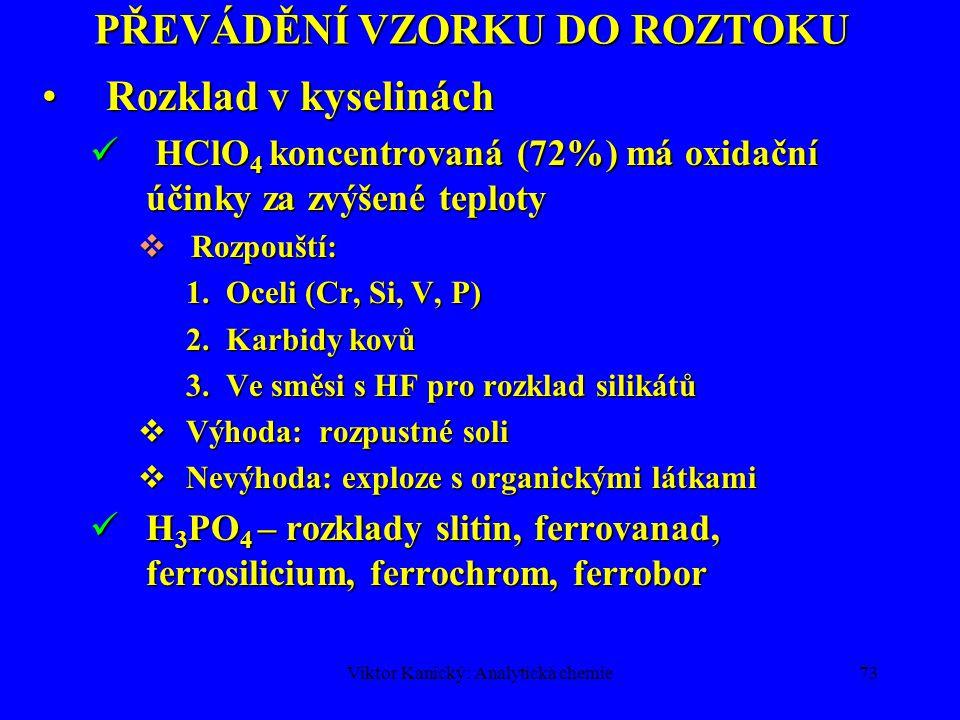 Viktor Kanický: Analytická chemie72 PŘEVÁDĚNÍ VZORKU DO ROZTOKU Rozklad v kyselináchRozklad v kyselinách HF koncentrovaná  Rozkládá všechny silikáty: SiO 2 + 4 HF  SiF 4 + 2 H 2 O Rozklady hornin, rud (Nb, Ta, W), skel, keramiky, slitin.