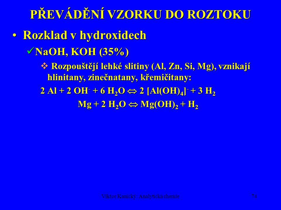 Viktor Kanický: Analytická chemie73 PŘEVÁDĚNÍ VZORKU DO ROZTOKU Rozklad v kyselináchRozklad v kyselinách HClO 4 koncentrovaná (72%) má oxidační účinky