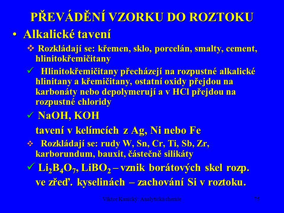 Viktor Kanický: Analytická chemie74 PŘEVÁDĚNÍ VZORKU DO ROZTOKU Rozklad v hydroxidechRozklad v hydroxidech NaOH, KOH (35%) NaOH, KOH (35%)  Rozpouště