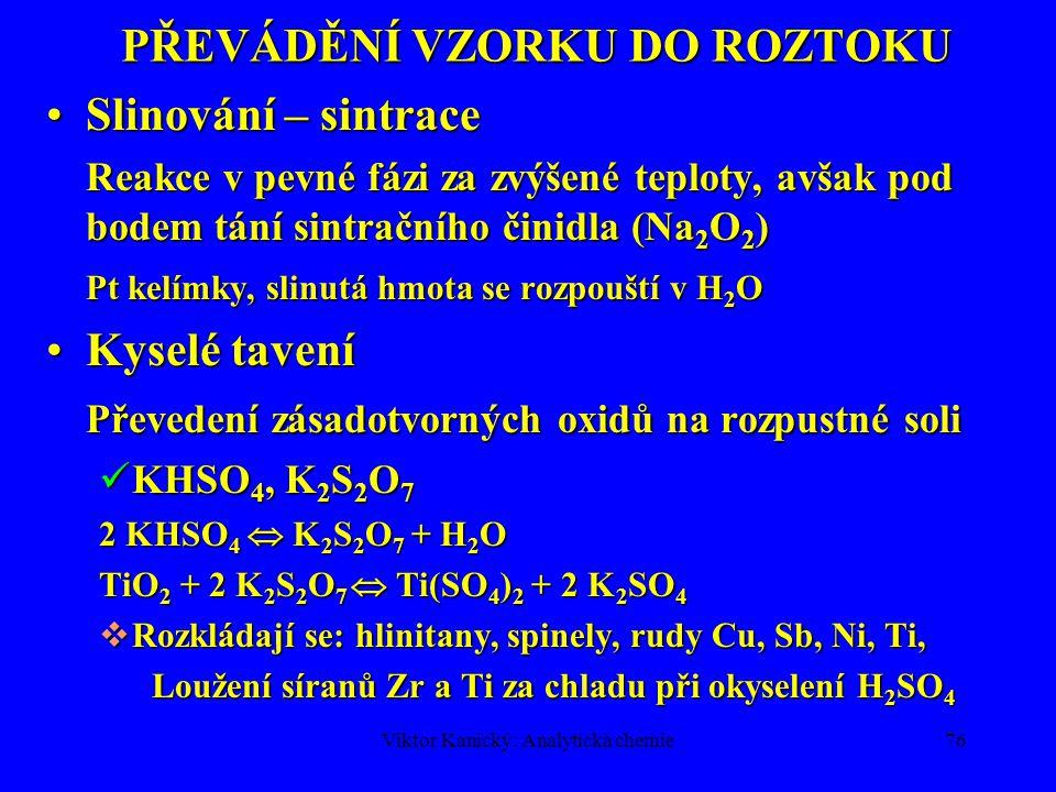 Viktor Kanický: Analytická chemie75 PŘEVÁDĚNÍ VZORKU DO ROZTOKU Alkalické taveníAlkalické tavení  Rozkládají se: křemen, sklo, porcelán, smalty, ceme