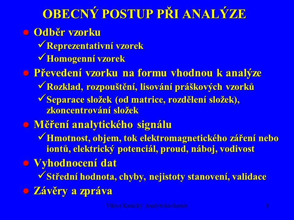 Viktor Kanický: Analytická chemie8 OBECNÝ POSTUP PŘI ANALÝZE Odběr vzorku Odběr vzorku Reprezentativní vzorek Reprezentativní vzorek Homogenní vzorek Homogenní vzorek Převedení vzorku na formu vhodnou k analýze Převedení vzorku na formu vhodnou k analýze Rozklad, rozpouštění, lisování práškových vzorků Rozklad, rozpouštění, lisování práškových vzorků Separace složek (od matrice, rozdělení složek), zkoncentrování složek Separace složek (od matrice, rozdělení složek), zkoncentrování složek Měření analytického signálu Měření analytického signálu Hmotnost, objem, tok elektromagnetického záření nebo iontů, elektrický potenciál, proud, náboj, vodivost Hmotnost, objem, tok elektromagnetického záření nebo iontů, elektrický potenciál, proud, náboj, vodivost Vyhodnocení dat Vyhodnocení dat Střední hodnota, chyby, nejistoty stanovení, validace Střední hodnota, chyby, nejistoty stanovení, validace Závěry a zpráva Závěry a zpráva