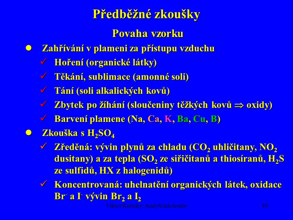 Viktor Kanický: Analytická chemie79 Postup kvalitativní analýzy 1.Odběr vzorku a jeho popis 2.Předběžné zkoušky 3.Převedení vzorku do roztoku 4.Důkaz