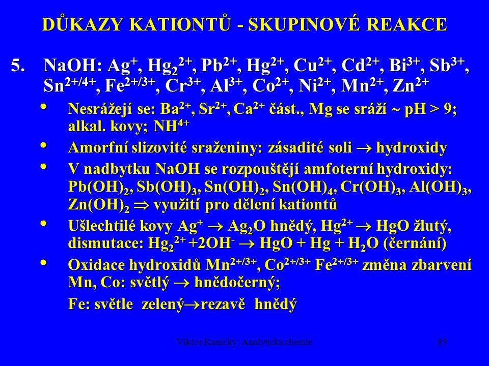 Viktor Kanický: Analytická chemie84 DŮKAZY KATIONTŮ - SKUPINOVÉ REAKCE 4.NH 4 HS: Fe 2+, Fe 3+, Cr 3+, Al 3+, Co 2+, Ni 2+, Mn 2+, Zn 2+ Vyšší stupeň disociace NH 4 HS na S 2- než H 2 S v kyselém prostředí, proto se srážejí i rozpustnější sulfidy.