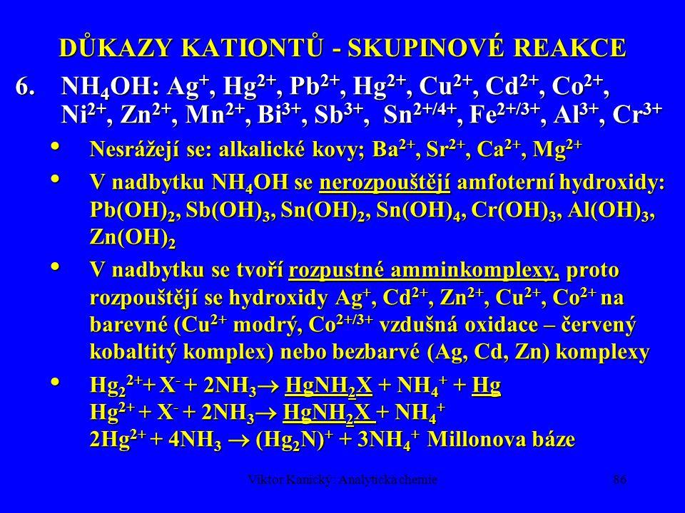 Viktor Kanický: Analytická chemie85 DŮKAZY KATIONTŮ - SKUPINOVÉ REAKCE 5.NaOH: Ag +, Hg 2 2+, Pb 2+, Hg 2+, Cu 2+, Cd 2+, Bi 3+, Sb 3+, Sn 2+/4+, Fe 2+/3+, Cr 3+, Al 3+, Co 2+, Ni 2+, Mn 2+, Zn 2+ Nesrážejí se: Ba 2+, Sr 2+, Ca 2+ část., Mg se sráží  pH > 9; alkal.