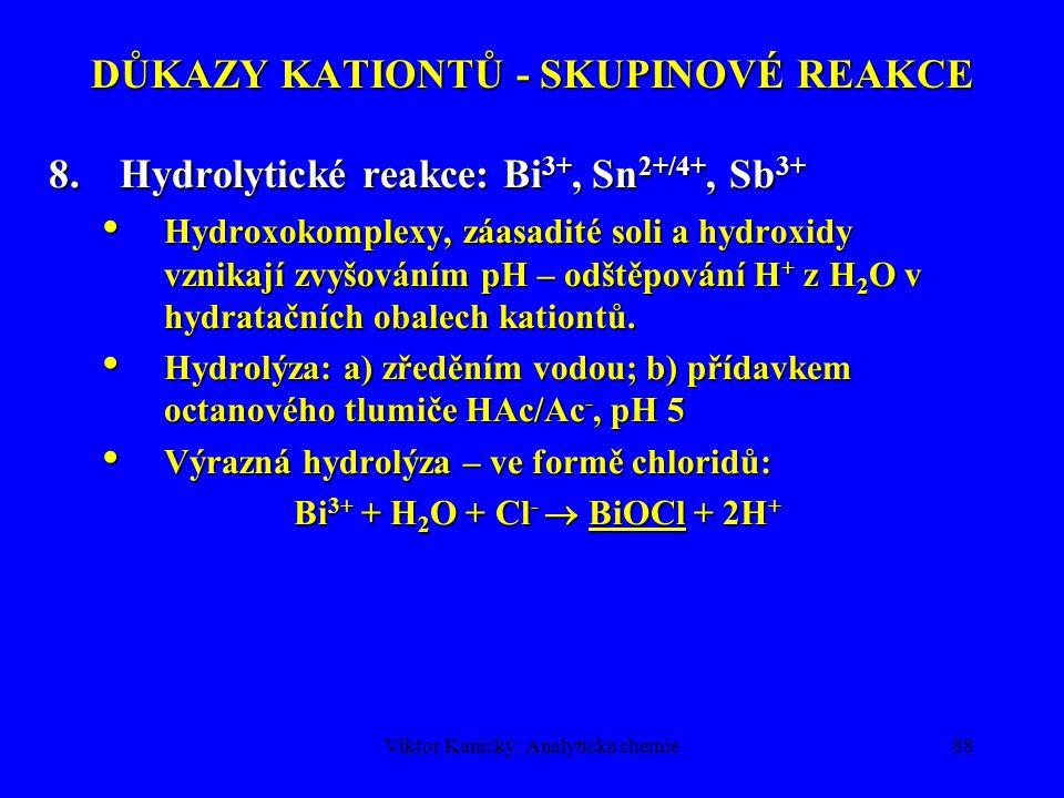 Viktor Kanický: Analytická chemie87 DŮKAZY KATIONTŮ - SKUPINOVÉ REAKCE 7.KI: Ag +, Hg 2+, Pb 2+, Hg 2+, Cu 2+, Bi 3+ AgI – světle žlutý, PbI 2 – žlutý, rozpustný v horké vodě na bezbarvý roztok, HgI 2 – červený, Hg 2 I 2 – žlutozelený, BiI 3 - hnědočerný AgI – světle žlutý, PbI 2 – žlutý, rozpustný v horké vodě na bezbarvý roztok, HgI 2 – červený, Hg 2 I 2 – žlutozelený, BiI 3 - hnědočerný Přebytek jodidu – komplexotvorné vlastnosti: 1) PbI 2 + I -  [PbI 3 ] - 2) Hg 2 I 2 + 2I -  [HgI 4 ] 2- + Hg Přebytek jodidu – komplexotvorné vlastnosti: 1) PbI 2 + I -  [PbI 3 ] - 2) Hg 2 I 2 + 2I -  [HgI 4 ] 2- + Hg 3) BiI 3 + I -  [BiI 4 ] - 3) BiI 3 + I -  [BiI 4 ] - Hydrolýza BiI 3 + H 2 O  BiOI (oranž.) + 2 H + + 2 I - Hydrolýza BiI 3 + H 2 O  BiOI (oranž.) + 2 H + + 2 I - Redoxní reakce: Cu 2+ + 4I -  2 CuI (bílý) + I 2 Hg 2 I 2  HgI 2 + Hg (šedne); 2 Fe 3+ + 2 I -  2Fe 2+ + I 2 hnědé zbarvení roztoků vyloučeným jódem Redoxní reakce: Cu 2+ + 4I -  2 CuI (bílý) + I 2 Hg 2 I 2  HgI 2 + Hg (šedne); 2 Fe 3+ + 2 I -  2Fe 2+ + I 2 hnědé zbarvení roztoků vyloučeným jódem