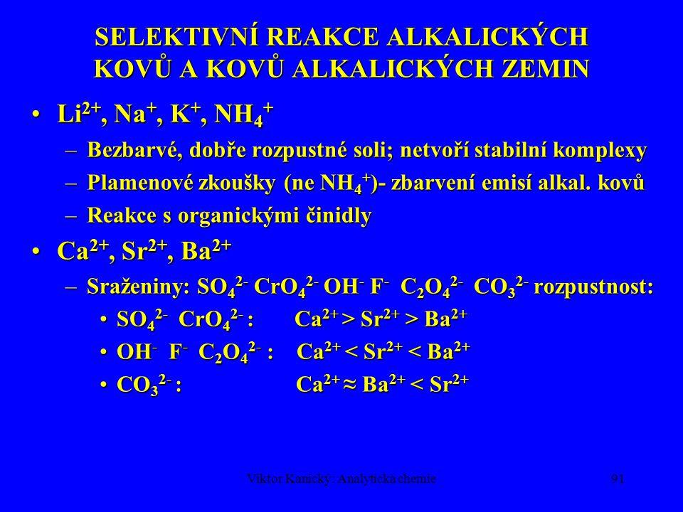 Viktor Kanický: Analytická chemie90 DĚLENÍ KATIONTŮ + SELEKTIVNÍ REAKCE Vzorek + MgO, var, odstředění Roztok Li +, Na +, K + Ca 2+, Sr 2+, Ba 2+ Ověření NH4HS Sraženina hydroxidů včetně amfoterních Odstraňování kationtů těžkých kovů 1.NH 4 HS  srážení sulfidů 2.MgO,var  MgO + H 2 O  Mg(OH) 2 2.MgO, var  MgO + H 2 O  Mg(OH) 2 Me 2+ + Mg(OH) 2  M(OH) 2 + Mg 2+