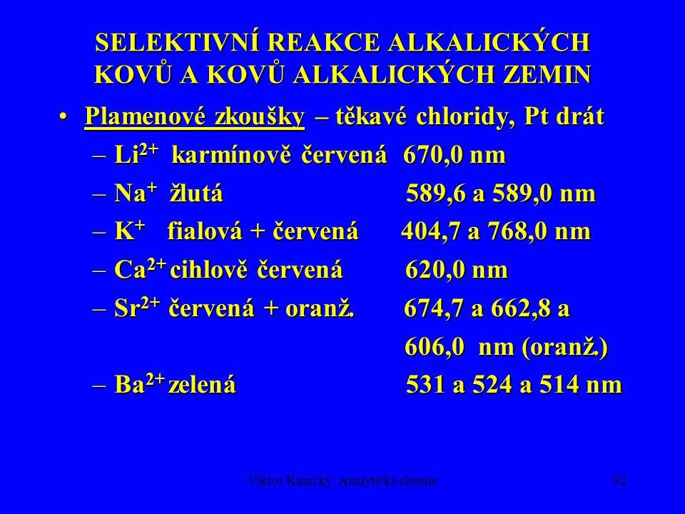 Viktor Kanický: Analytická chemie91 SELEKTIVNÍ REAKCE ALKALICKÝCH KOVŮ A KOVŮ ALKALICKÝCH ZEMIN Li 2+, Na +, K +, NH 4 +Li 2+, Na +, K +, NH 4 + –Bezbarvé, dobře rozpustné soli; netvoří stabilní komplexy –Plamenové zkoušky (ne NH 4 + )- zbarvení emisí alkal.
