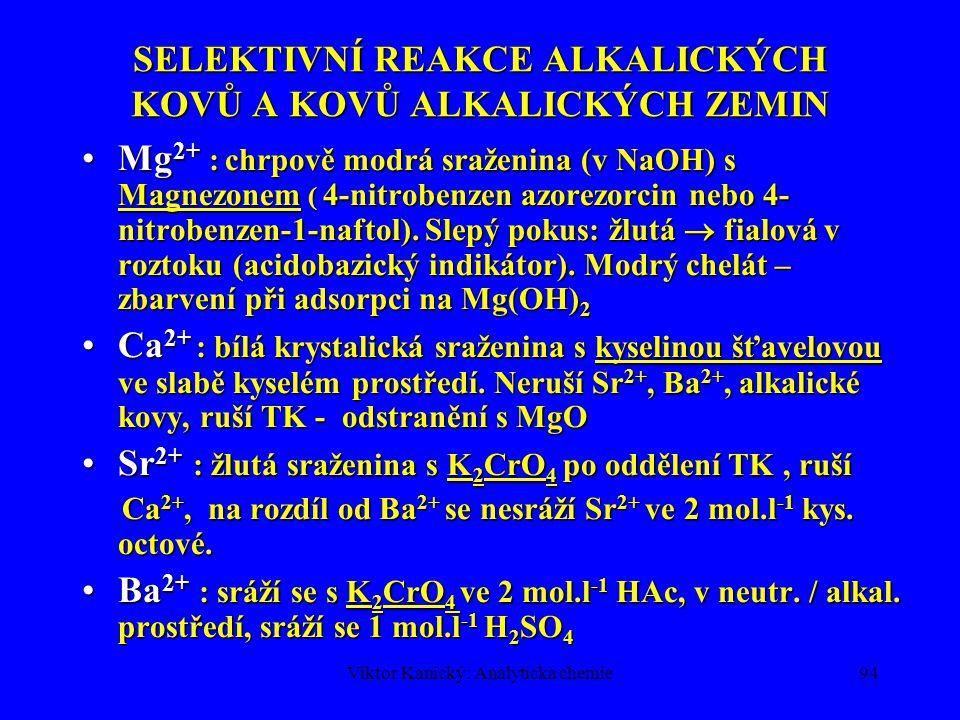 Viktor Kanický: Analytická chemie93 SELEKTIVNÍ REAKCE ALKALICKÝCH KOVŮ A KOVŮ ALKALICKÝCH ZEMIN Li + : LiCl je rozpustný v organických rozpouštědlech  chloridy Na, K, Ca a Ba, vhodné pro oddělení pro plamenovou zkouškuLi + : LiCl je rozpustný v organických rozpouštědlech  chloridy Na, K, Ca a Ba, vhodné pro oddělení pro plamenovou zkoušku Na + : žlutá sraženina s octanem uranylo-zinečnatým NaMg(UO 2 ) 3 (CH 3 COO) 9.9H 2 O, ruší TKNa + : žlutá sraženina s octanem uranylo-zinečnatým NaMg(UO 2 ) 3 (CH 3 COO) 9.9H 2 O, ruší TK K + : oranžovo-červená sraženina s dipikrylaminem, (hexanitrodifenylamin), ruší TK, NH 4 +K + : oranžovo-červená sraženina s dipikrylaminem, (hexanitrodifenylamin), ruší TK, NH 4 + NH 4 + : žlutá až hnědá sraženina s Nesslerovým činidlem v alkalickém prostředí.