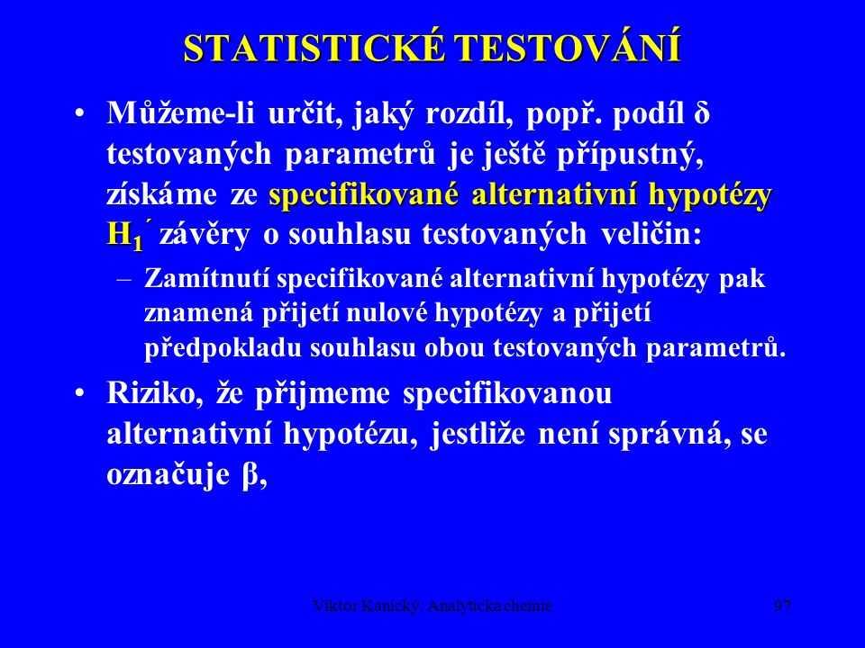 Viktor Kanický: Analytická chemie96 STATISTICKÉ TESTOVÁNÍ Při zamítnutí nulové hypotézy je prokázáno, že rozdíl je významný. chyba 2. druhu, βRiziko,
