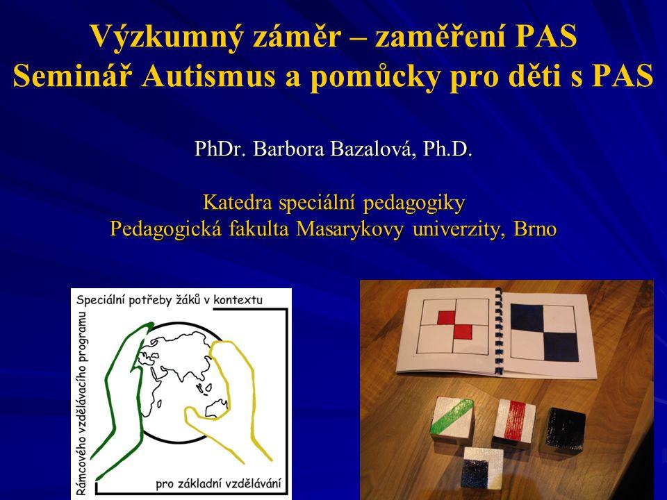 Výzkumný záměr – zaměření PAS Seminář Autismus a pomůcky pro děti s PAS PhDr. Barbora Bazalová, Ph.D. Katedra speciální pedagogiky Pedagogická fakulta