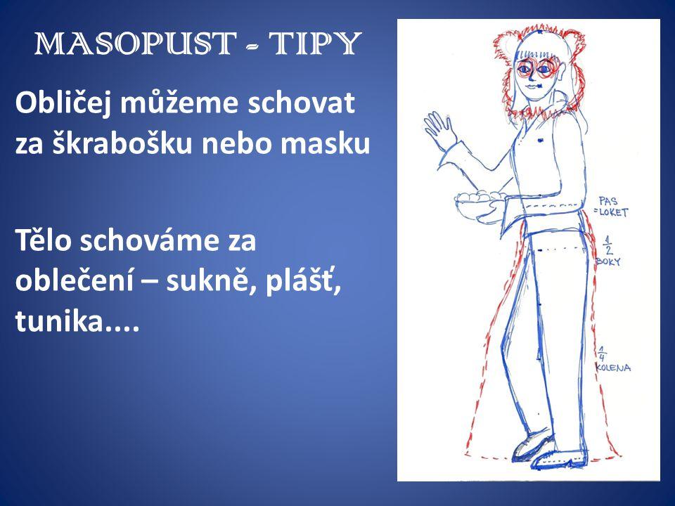 MASOPUST - TIPY Obličej můžeme schovat za škrabošku nebo masku Tělo schováme za oblečení – sukně, plášť, tunika....