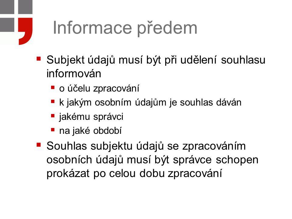 Informace předem  Subjekt údajů musí být při udělení souhlasu informován  o účelu zpracování  k jakým osobním údajům je souhlas dáván  jakému správci  na jaké období  Souhlas subjektu údajů se zpracováním osobních údajů musí být správce schopen prokázat po celou dobu zpracování