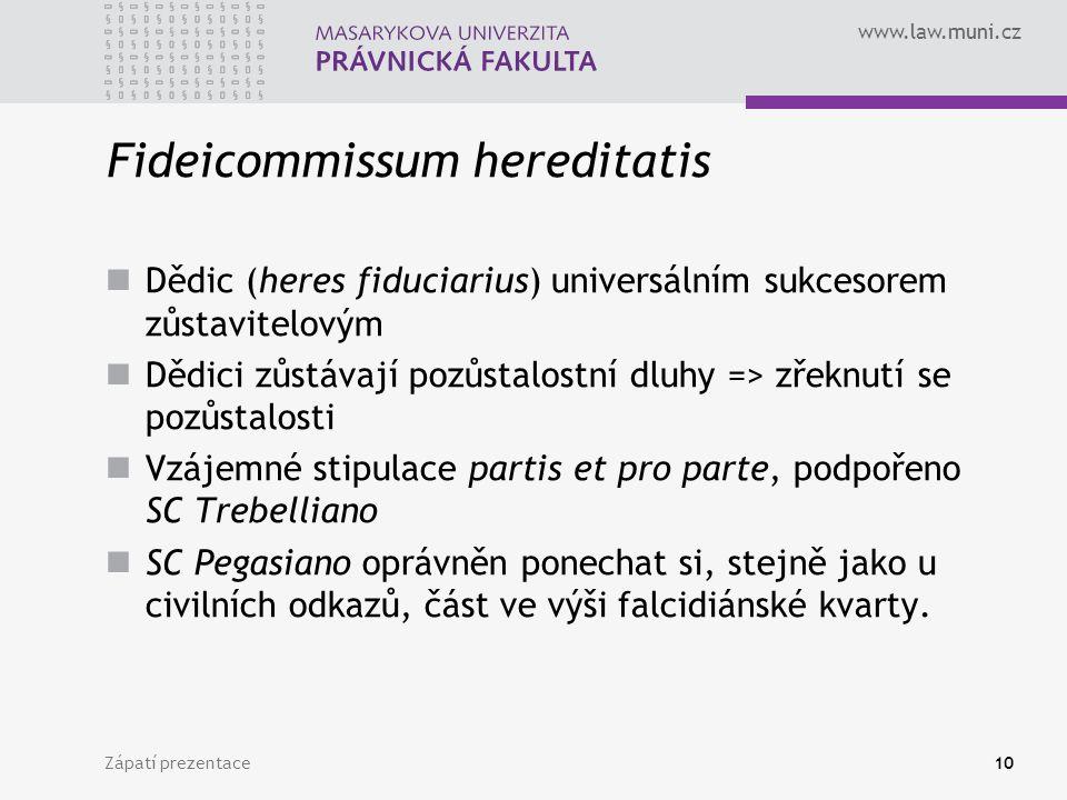 www.law.muni.cz Zápatí prezentace10 Fideicommissum hereditatis Dědic (heres fiduciarius) universálním sukcesorem zůstavitelovým Dědici zůstávají pozůstalostní dluhy => zřeknutí se pozůstalosti Vzájemné stipulace partis et pro parte, podpořeno SC Trebelliano SC Pegasiano oprávněn ponechat si, stejně jako u civilních odkazů, část ve výši falcidiánské kvarty.