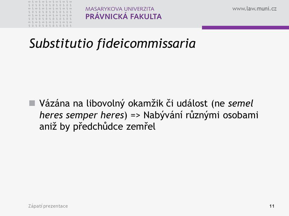 www.law.muni.cz Zápatí prezentace11 Substitutio fideicommissaria Vázána na libovolný okamžik či událost (ne semel heres semper heres) => Nabývání různými osobami aniž by předchůdce zemřel