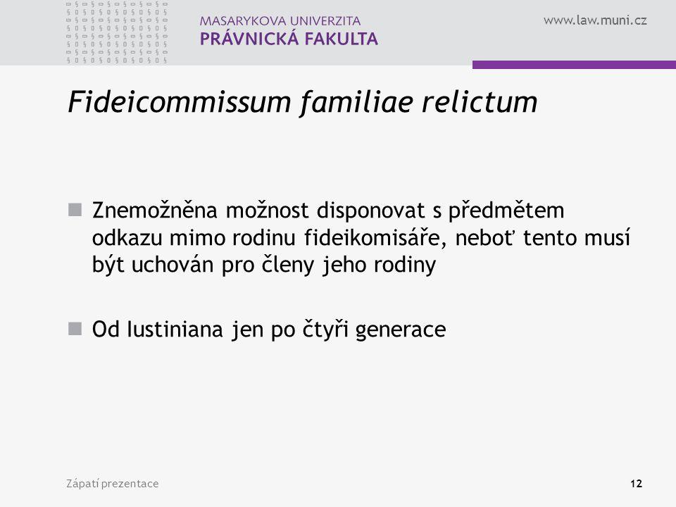 www.law.muni.cz Zápatí prezentace12 Fideicommissum familiae relictum Znemožněna možnost disponovat s předmětem odkazu mimo rodinu fideikomisáře, neboť tento musí být uchován pro členy jeho rodiny Od Iustiniana jen po čtyři generace