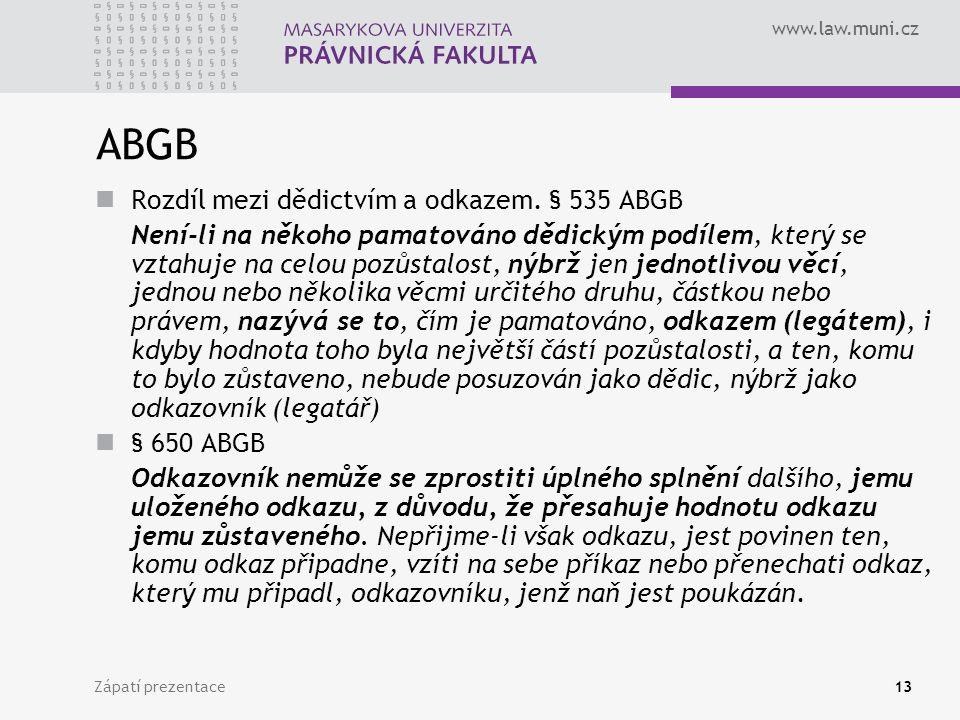 www.law.muni.cz Zápatí prezentace13 ABGB Rozdíl mezi dědictvím a odkazem. § 535 ABGB Není-li na někoho pamatováno dědickým podílem, který se vztahuje