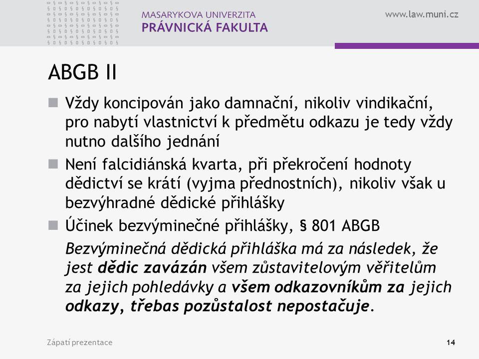 www.law.muni.cz Zápatí prezentace14 ABGB II Vždy koncipován jako damnační, nikoliv vindikační, pro nabytí vlastnictví k předmětu odkazu je tedy vždy nutno dalšího jednání Není falcidiánská kvarta, při překročení hodnoty dědictví se krátí (vyjma přednostních), nikoliv však u bezvýhradné dědické přihlášky Účinek bezvýminečné přihlášky, § 801 ABGB Bezvýminečná dědická přihláška má za následek, že jest dědic zavázán všem zůstavitelovým věřitelům za jejich pohledávky a všem odkazovníkům za jejich odkazy, třebas pozůstalost nepostačuje.