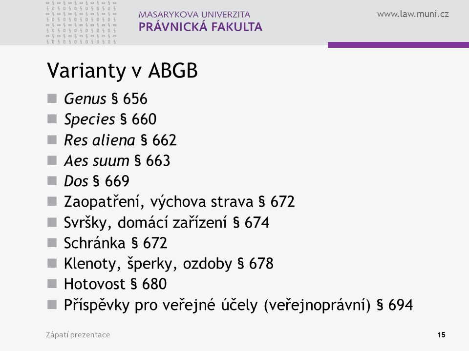 www.law.muni.cz Zápatí prezentace15 Varianty v ABGB Genus § 656 Species § 660 Res aliena § 662 Aes suum § 663 Dos § 669 Zaopatření, výchova strava § 6