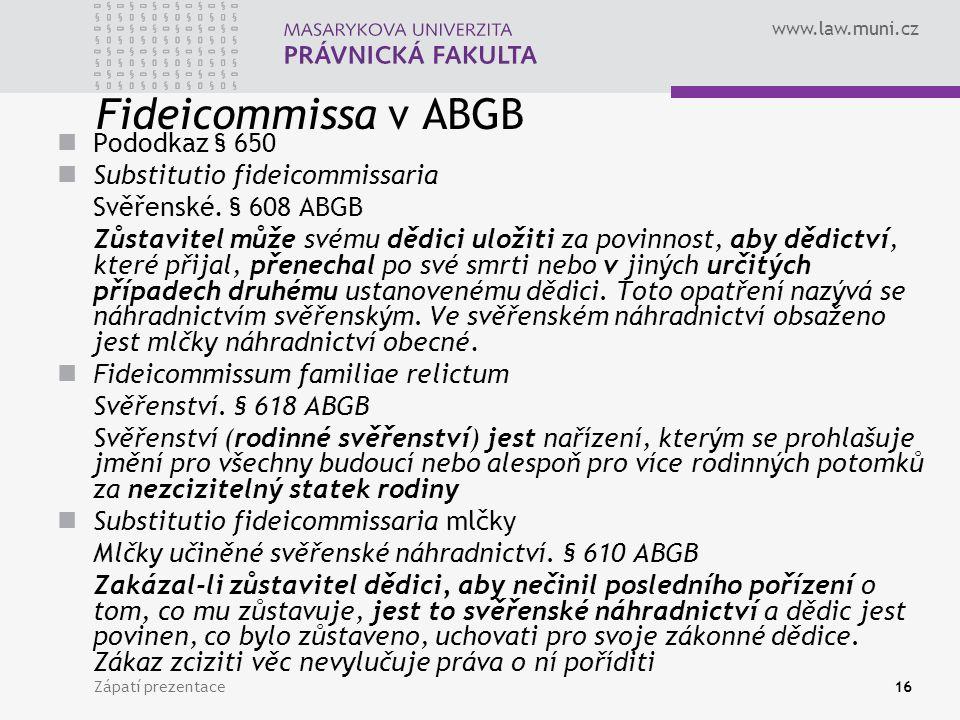 www.law.muni.cz Zápatí prezentace16 Fideicommissa v ABGB Pododkaz § 650 Substitutio fideicommissaria Svěřenské. § 608 ABGB Zůstavitel může svému dědic