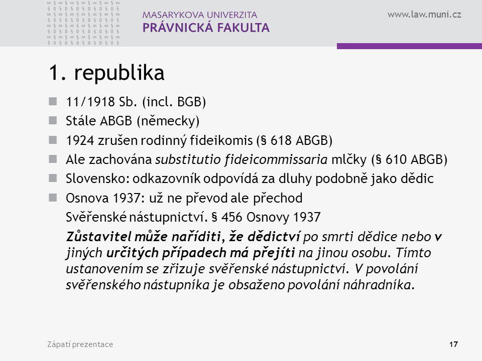 www.law.muni.cz Zápatí prezentace17 1. republika 11/1918 Sb. (incl. BGB) Stále ABGB (německy) 1924 zrušen rodinný fideikomis (§ 618 ABGB) Ale zachován