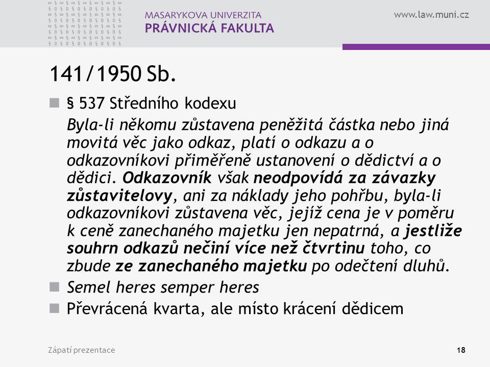 www.law.muni.cz Zápatí prezentace18 141/1950 Sb. § 537 Středního kodexu Byla-li někomu zůstavena peněžitá částka nebo jiná movitá věc jako odkaz, plat