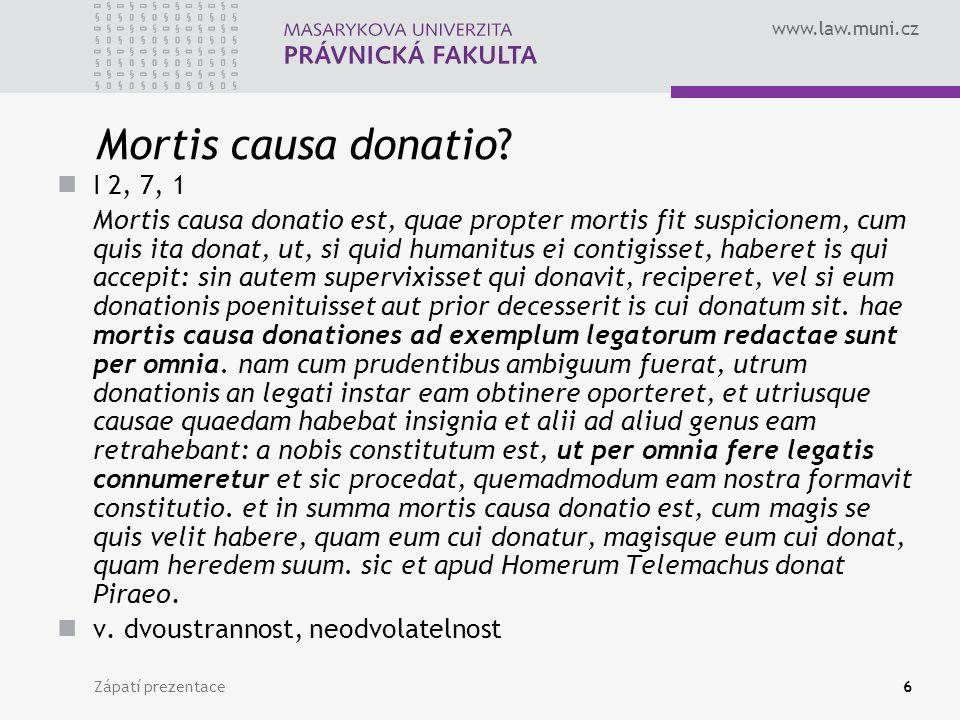 www.law.muni.cz Zápatí prezentace6 Mortis causa donatio? I 2, 7, 1 Mortis causa donatio est, quae propter mortis fit suspicionem, cum quis ita donat,