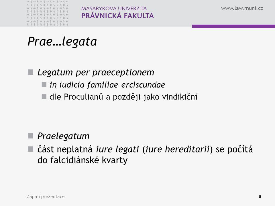www.law.muni.cz Zápatí prezentace8 Prae…legata Legatum per praeceptionem in iudicio familiae erciscundae dle Proculianů a později jako vindikiční Praelegatum část neplatná iure legati (iure hereditarii) se počítá do falcidiánské kvarty