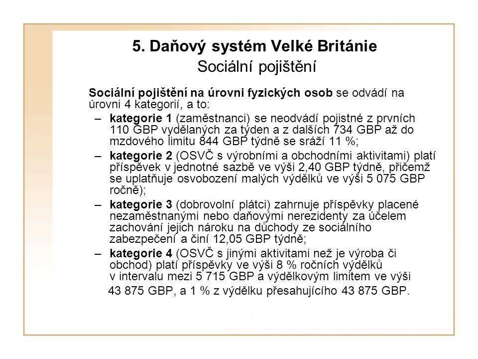 5. Daňový systém Velké Británie Sociální pojištění Sociální pojištění na úrovni fyzických osob se odvádí na úrovni 4 kategorií, a to: –kategorie 1 (za